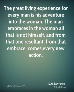 D.H. Lawrence - The great living experience for every man is his adventure into the woman. The man embraces in the woman all that is not himself, and from that one resultant, from that embrace, comes every new action.