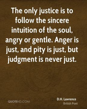 D.H. Lawrence - The only justice is to follow the sincere intuition of the soul, angry or gentle. Anger is just, and pity is just, but judgment is never just.