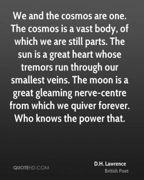 D.H. Lawrence - We and the cosmos are one. The cosmos is a vast body, of which we are still parts. The sun is a great heart whose tremors run through our smallest veins. The moon is a great gleaming nerve-centre from which we quiver forever. Who knows the power that.