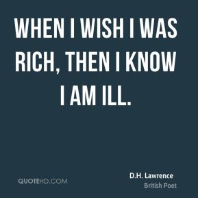 D.H. Lawrence - When I wish I was rich, then I know I am ill.