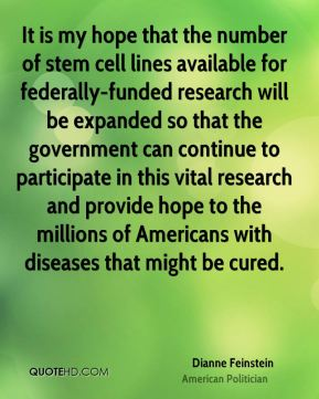 Dianne Feinstein - It is my hope that the number of stem cell lines available for federally-funded research will be expanded so that the government can continue to participate in this vital research and provide hope to the millions of Americans with diseases that might be cured.