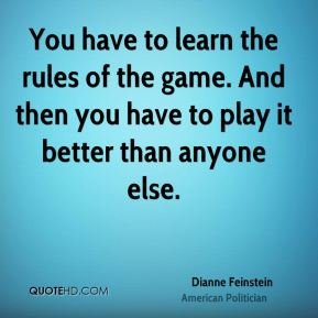 You have to learn the rules of the game. And then you have to play it better than anyone else.