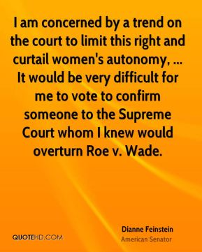 Dianne Feinstein - I am concerned by a trend on the court to limit this right and curtail women's autonomy, ... It would be very difficult for me to vote to confirm someone to the Supreme Court whom I knew would overturn Roe v. Wade.