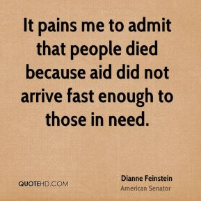 Dianne Feinstein - It pains me to admit that people died because aid did not arrive fast enough to those in need.