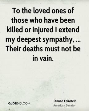 Dianne Feinstein - To the loved ones of those who have been killed or injured I extend my deepest sympathy, ... Their deaths must not be in vain.