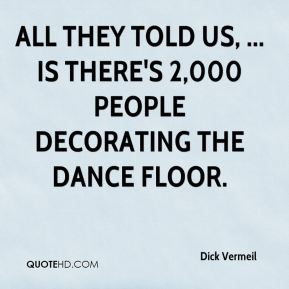 Dick Vermeil - All they told us, ... is there's 2,000 people decorating the dance floor.