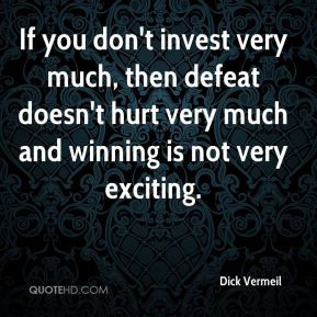 Dick Vermeil - If you don't invest very much, then defeat doesn't hurt very much and winning is not very exciting.