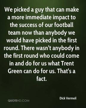 Dick Vermeil - We picked a guy that can make a more immediate impact to the success of our football team now than anybody we would have picked in the first round. There wasn't anybody in the first round who could come in and do for us what Trent Green can do for us. That's a fact.