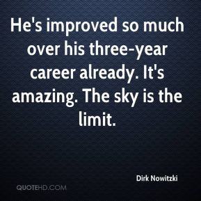 Dirk Nowitzki - He's improved so much over his three-year career already. It's amazing. The sky is the limit.