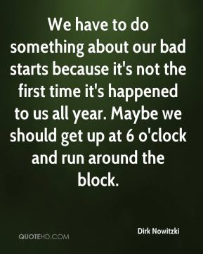 Dirk Nowitzki - We have to do something about our bad starts because it's not the first time it's happened to us all year. Maybe we should get up at 6 o'clock and run around the block.