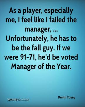 Dmitri Young - As a player, especially me, I feel like I failed the manager, ... Unfortunately, he has to be the fall guy. If we were 91-71, he'd be voted Manager of the Year.