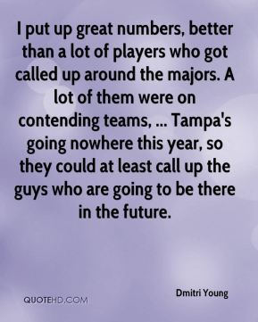 Dmitri Young - I put up great numbers, better than a lot of players who got called up around the majors. A lot of them were on contending teams, ... Tampa's going nowhere this year, so they could at least call up the guys who are going to be there in the future.