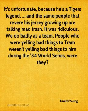 Dmitri Young - It's unfortunate, because he's a Tigers legend, ... and the same people that revere his jersey growing up are talking mad trash. It was ridiculous. We do badly as a team. People who were yelling bad things to Tram weren't yelling bad things to him during the '84 World Series, were they?
