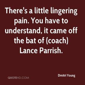 Dmitri Young - There's a little lingering pain. You have to understand, it came off the bat of (coach) Lance Parrish.