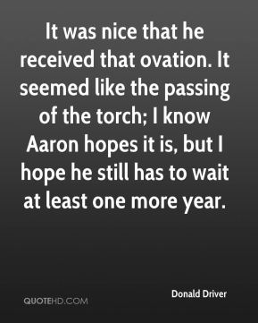 Donald Driver - It was nice that he received that ovation. It seemed like the passing of the torch; I know Aaron hopes it is, but I hope he still has to wait at least one more year.
