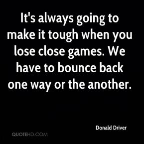 Donald Driver - It's always going to make it tough when you lose close games. We have to bounce back one way or the another.