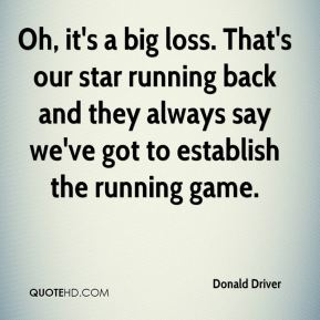 Donald Driver - Oh, it's a big loss. That's our star running back and they always say we've got to establish the running game.