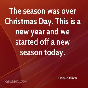 Donald Driver - The season was over Christmas Day. This is a new year and we started off a new season today.