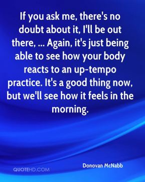 Donovan McNabb - If you ask me, there's no doubt about it, I'll be out there, ... Again, it's just being able to see how your body reacts to an up-tempo practice. It's a good thing now, but we'll see how it feels in the morning.