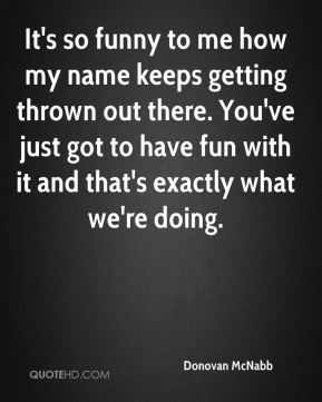 Donovan McNabb - It's so funny to me how my name keeps getting thrown out there. You've just got to have fun with it and that's exactly what we're doing.