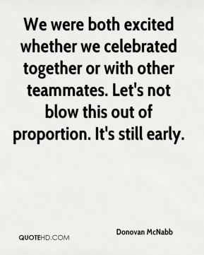 Donovan McNabb - We were both excited whether we celebrated together or with other teammates. Let's not blow this out of proportion. It's still early.