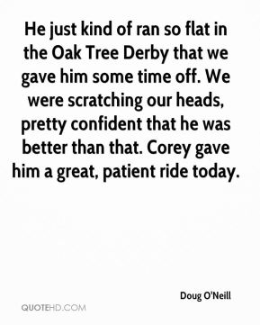 Doug O'Neill - He just kind of ran so flat in the Oak Tree Derby that we gave him some time off. We were scratching our heads, pretty confident that he was better than that. Corey gave him a great, patient ride today.