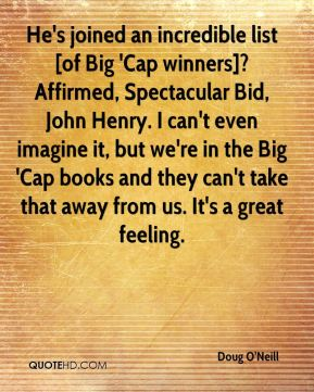 Doug O'Neill - He's joined an incredible list [of Big 'Cap winners]?Affirmed, Spectacular Bid, John Henry. I can't even imagine it, but we're in the Big 'Cap books and they can't take that away from us. It's a great feeling.