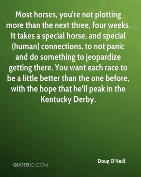 Most horses, you're not plotting more than the next three, four weeks. It takes a special horse, and special (human) connections, to not panic and do something to jeopardize getting there. You want each race to be a little better than the one before, with the hope that he'll peak in the Kentucky Derby.