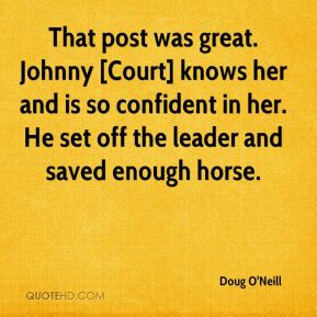 That post was great. Johnny [Court] knows her and is so confident in her. He set off the leader and saved enough horse.