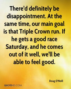 There'd definitely be disappointment. At the same time, our main goal is that Triple Crown run. If he gets a good race Saturday, and he comes out of it well, we'll be able to feel good.