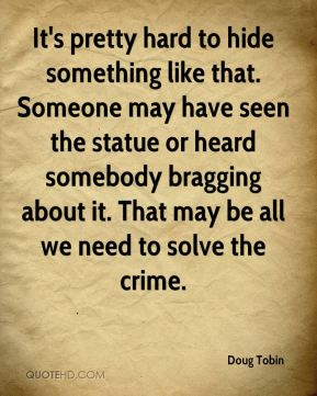 Doug Tobin - It's pretty hard to hide something like that. Someone may have seen the statue or heard somebody bragging about it. That may be all we need to solve the crime.