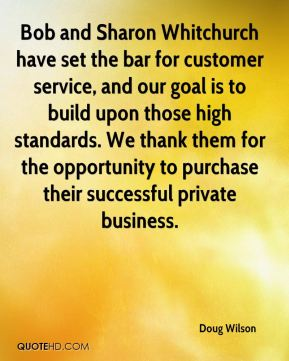 Doug Wilson - Bob and Sharon Whitchurch have set the bar for customer service, and our goal is to build upon those high standards. We thank them for the opportunity to purchase their successful private business.