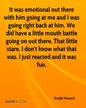 Dwight Howard - It was emotional out there with him going at me and I was going right back at him. We did have a little mouth battle going on out there. That little stare, I don't know what that was. I just reacted and it was fun.
