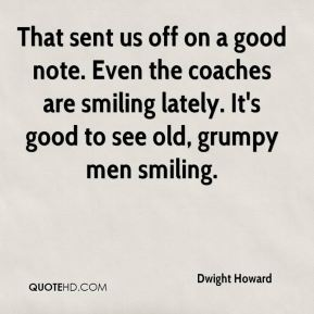 Dwight Howard - That sent us off on a good note. Even the coaches are smiling lately. It's good to see old, grumpy men smiling.