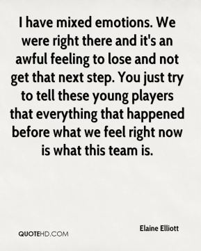 Elaine Elliott - I have mixed emotions. We were right there and it's an awful feeling to lose and not get that next step. You just try to tell these young players that everything that happened before what we feel right now is what this team is.