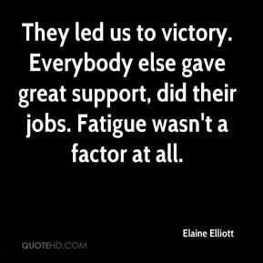 Elaine Elliott - They led us to victory. Everybody else gave great support, did their jobs. Fatigue wasn't a factor at all.