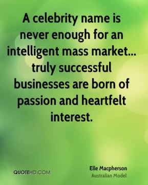 A celebrity name is never enough for an intelligent mass market... truly successful businesses are born of passion and heartfelt interest.