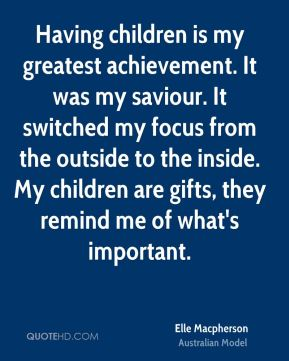 Elle Macpherson - Having children is my greatest achievement. It was my saviour. It switched my focus from the outside to the inside. My children are gifts, they remind me of what's important.