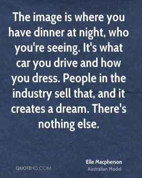 The image is where you have dinner at night, who you're seeing. It's what car you drive and how you dress. People in the industry sell that, and it creates a dream. There's nothing else.
