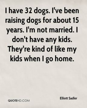 Elliott Sadler - I have 32 dogs. I've been raising dogs for about 15 years. I'm not married. I don't have any kids. They're kind of like my kids when I go home.
