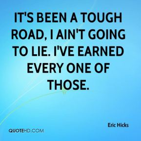 Eric Hicks - It's been a tough road, I ain't going to lie. I've earned every one of those.
