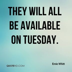 Ernie Whitt - They will all be available on Tuesday.