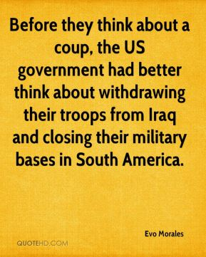 Before they think about a coup, the US government had better think about withdrawing their troops from Iraq and closing their military bases in South America.