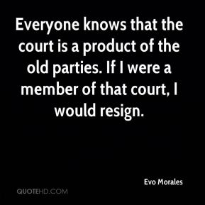 Everyone knows that the court is a product of the old parties. If I were a member of that court, I would resign.