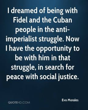 I dreamed of being with Fidel and the Cuban people in the anti-imperialist struggle. Now I have the opportunity to be with him in that struggle, in search for peace with social justice.