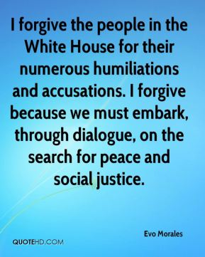 I forgive the people in the White House for their numerous humiliations and accusations. I forgive because we must embark, through dialogue, on the search for peace and social justice.