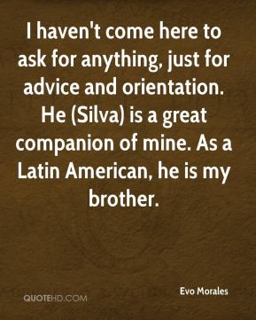 I haven't come here to ask for anything, just for advice and orientation. He (Silva) is a great companion of mine. As a Latin American, he is my brother.