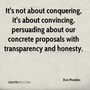 Evo Morales - It's not about conquering, it's about convincing, persuading about our concrete proposals with transparency and honesty.