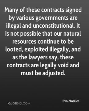 Many of these contracts signed by various governments are illegal and unconstitutional. It is not possible that our natural resources continue to be looted, exploited illegally, and as the lawyers say, these contracts are legally void and must be adjusted.