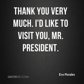 Thank you very much. I'd like to visit you, Mr. President.